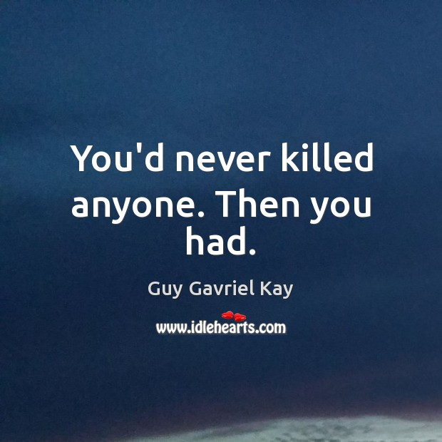 You'd never killed anyone. Then you had. Guy Gavriel Kay Picture Quote