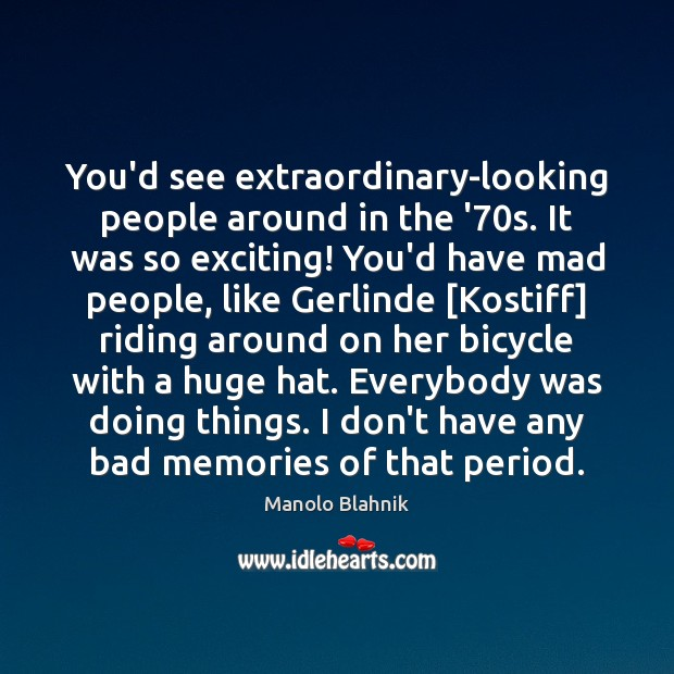 You'd see extraordinary-looking people around in the '70s. It was so Manolo Blahnik Picture Quote