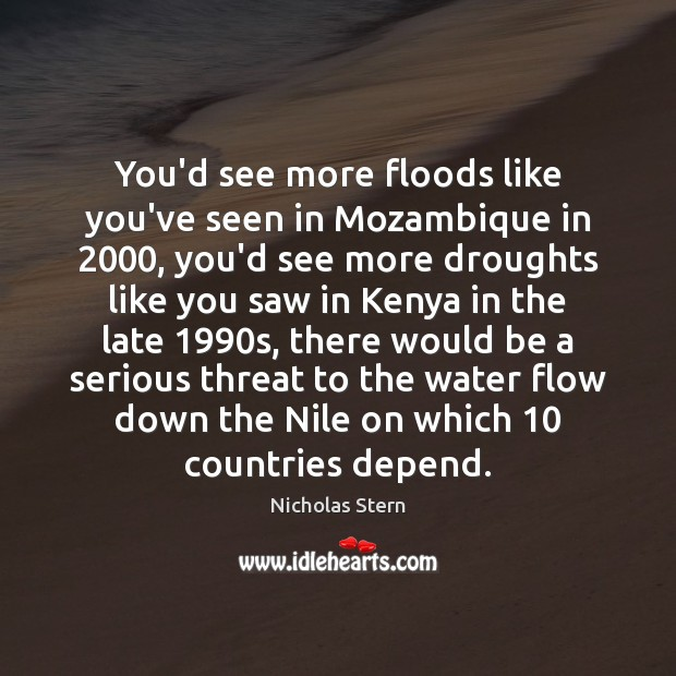 You'd see more floods like you've seen in Mozambique in 2000, you'd see Image