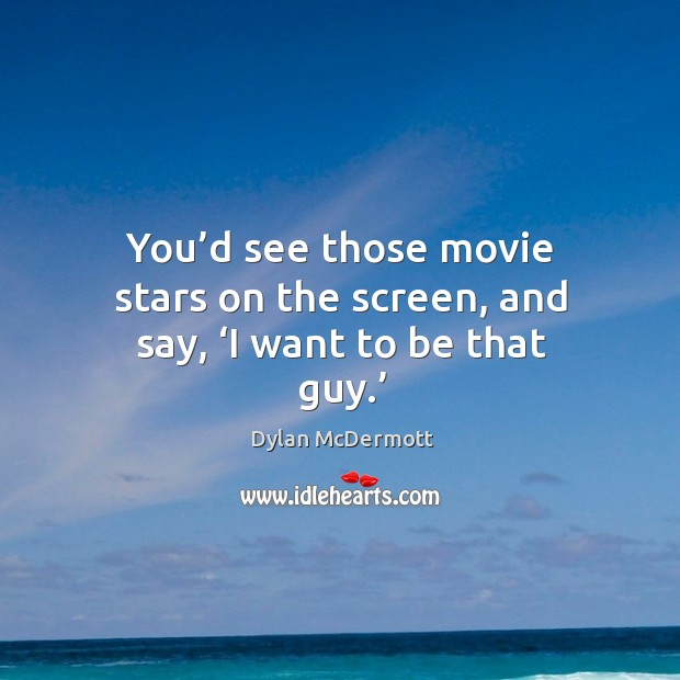 You'd see those movie stars on the screen, and say, 'i want to be that guy.' Dylan McDermott Picture Quote
