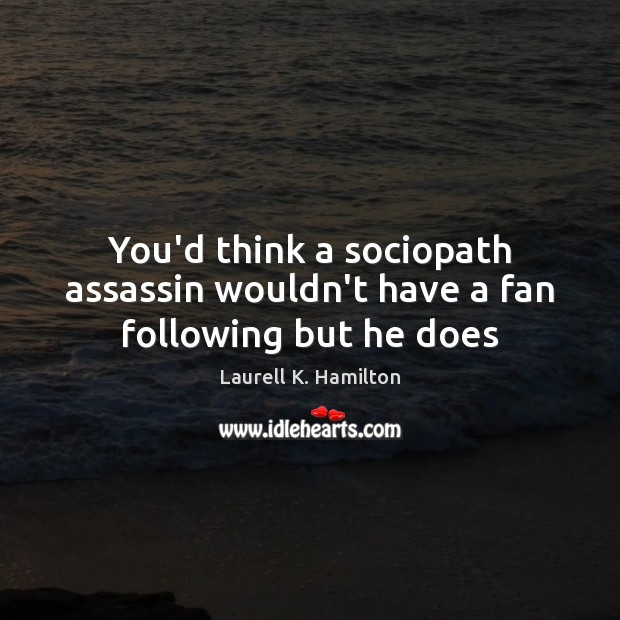 You'd think a sociopath assassin wouldn't have a fan following but he does Laurell K. Hamilton Picture Quote