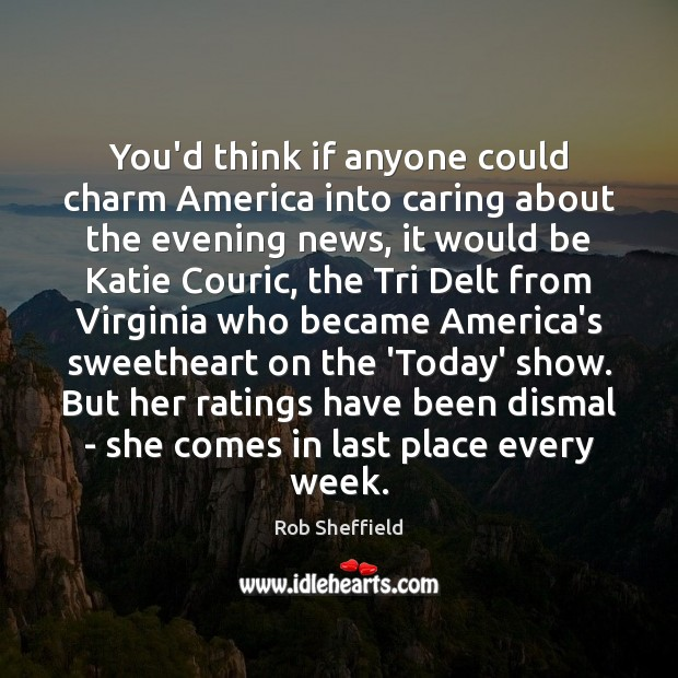 You'd think if anyone could charm America into caring about the evening Rob Sheffield Picture Quote