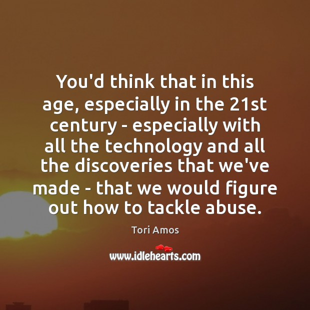You'd think that in this age, especially in the 21st century – Tori Amos Picture Quote