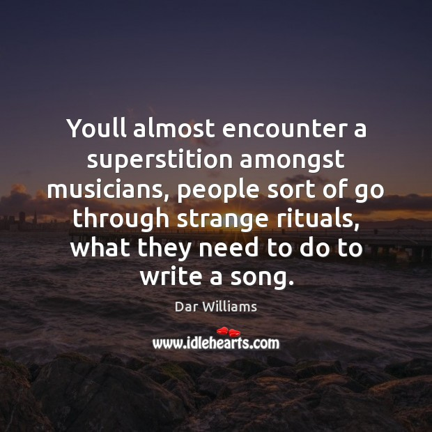 Youll almost encounter a superstition amongst musicians, people sort of go through Image