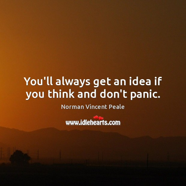 You'll always get an idea if you think and don't panic. Norman Vincent Peale Picture Quote