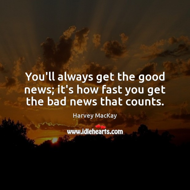 You'll always get the good news; it's how fast you get the bad news that counts. Harvey MacKay Picture Quote