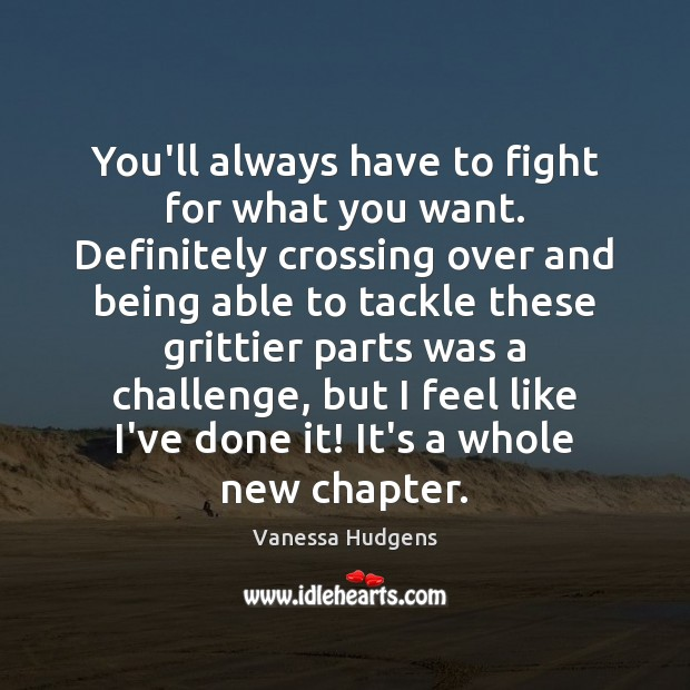 You'll always have to fight for what you want. Definitely crossing over Vanessa Hudgens Picture Quote