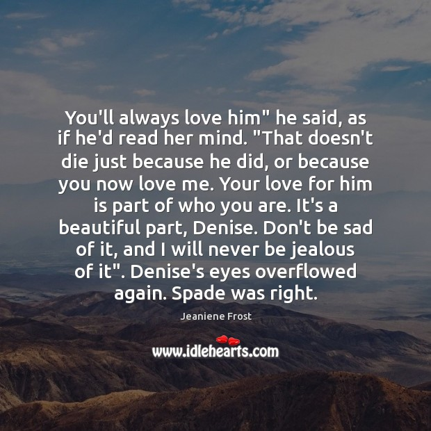 "You'll always love him"" he said, as if he'd read her mind. "" Jeaniene Frost Picture Quote"