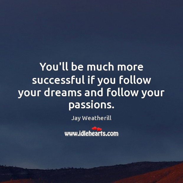 You'll be much more successful if you follow your dreams and follow your passions. Image