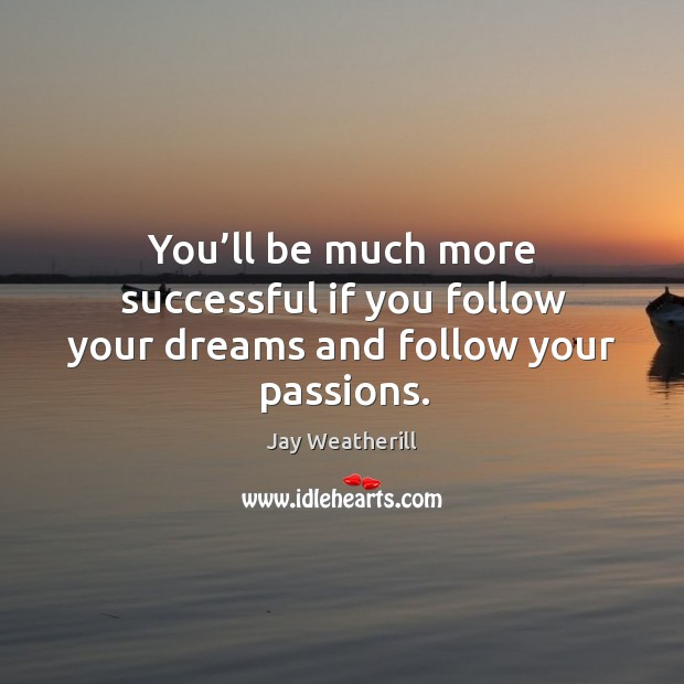 You'll be much more successful if you follow your dreams and follow your passions. Jay Weatherill Picture Quote