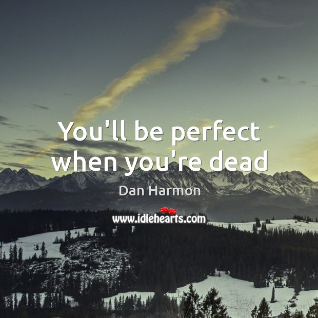 You'll be perfect when you're dead Dan Harmon Picture Quote