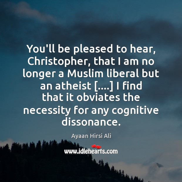 You'll be pleased to hear, Christopher, that I am no longer a Ayaan Hirsi Ali Picture Quote