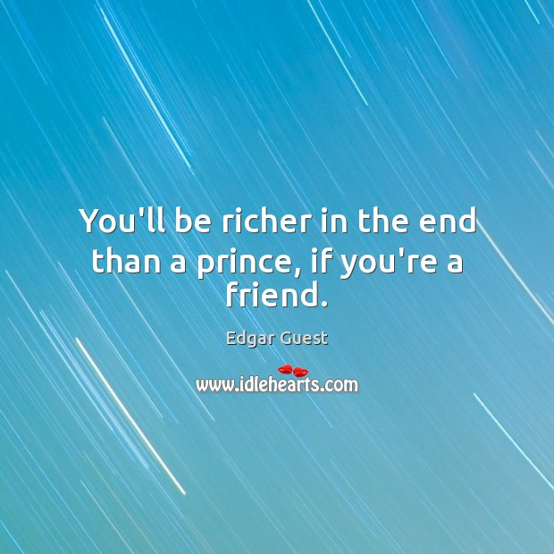 You'll be richer in the end than a prince, if you're a friend. Edgar Guest Picture Quote