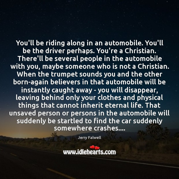 You'll be riding along in an automobile. You'll be the driver perhaps. Jerry Falwell Picture Quote