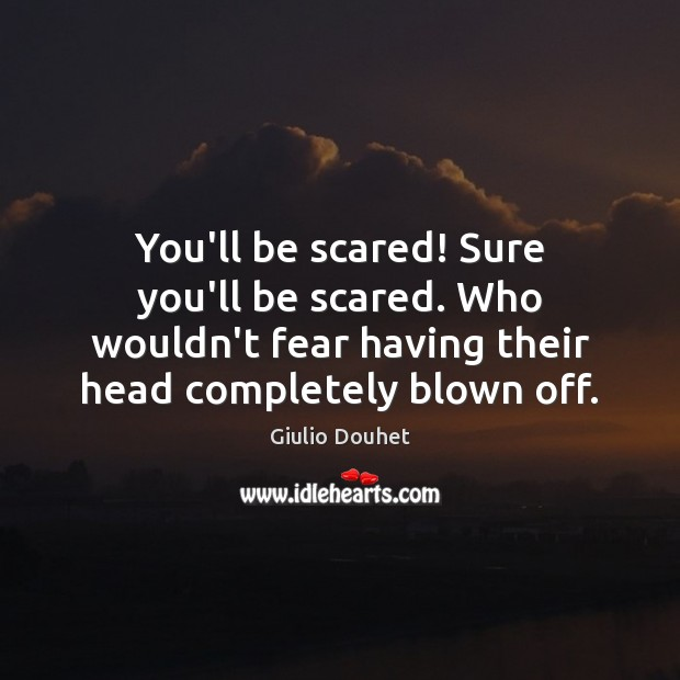 You'll be scared! Sure you'll be scared. Who wouldn't fear having their Image