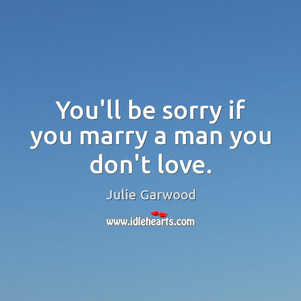 You'll be sorry if you marry a man you don't love. Image