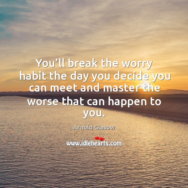 Image, You'll break the worry habit the day you decide you can meet and master the worse that can happen to you.