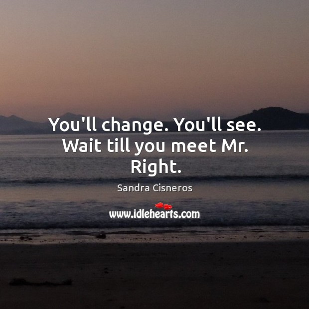 You'll change. You'll see. Wait till you meet Mr. Right. Image
