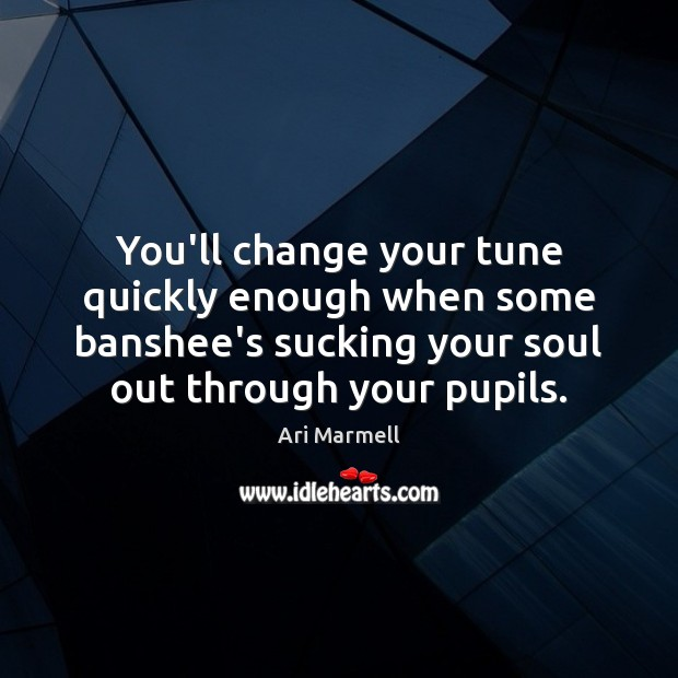 Image, You'll change your tune quickly enough when some banshee's sucking your soul