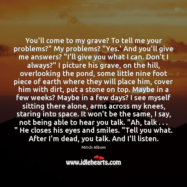 """You'll come to my grave? To tell me your problems?"""" My problems? """" Mitch Albom Picture Quote"""
