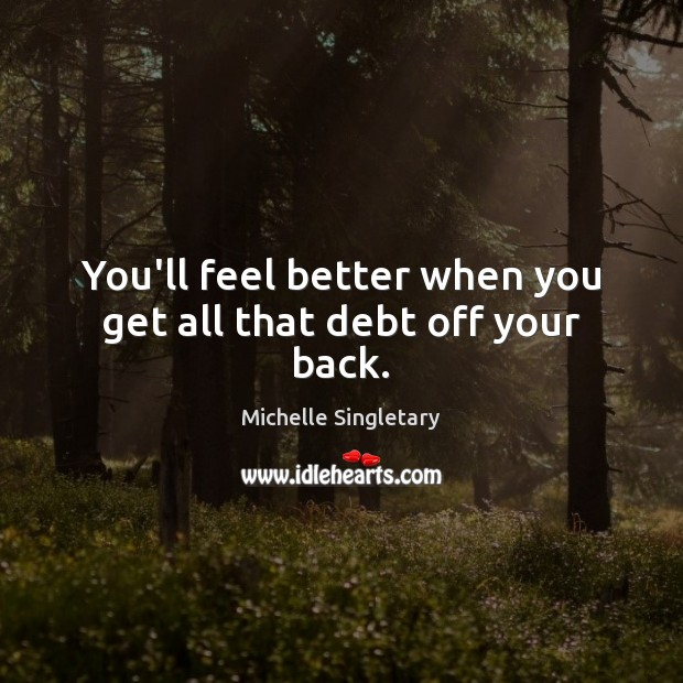 You'll feel better when you get all that debt off your back. Michelle Singletary Picture Quote