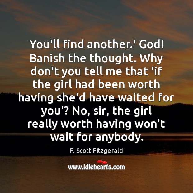 You'll find another.' God! Banish the thought. Why don't you tell F. Scott Fitzgerald Picture Quote