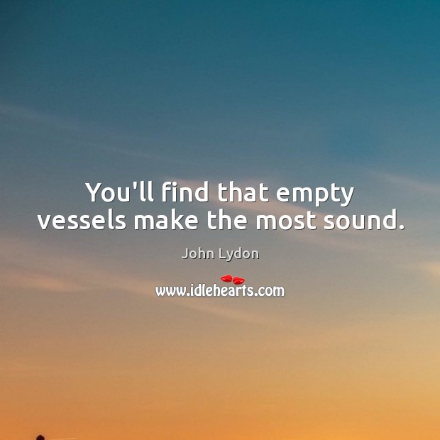 You'll find that empty vessels make the most sound. John Lydon Picture Quote