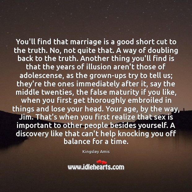 You'll find that marriage is a good short cut to the truth. Image