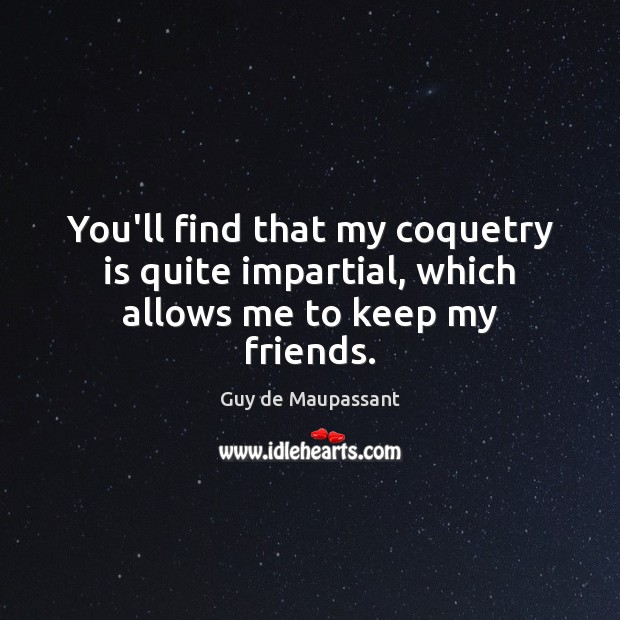 You'll find that my coquetry is quite impartial, which allows me to keep my friends. Image