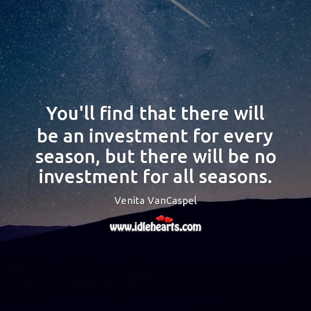 Venita VanCaspel Picture Quote image saying: You'll find that there will be an investment for every season, but