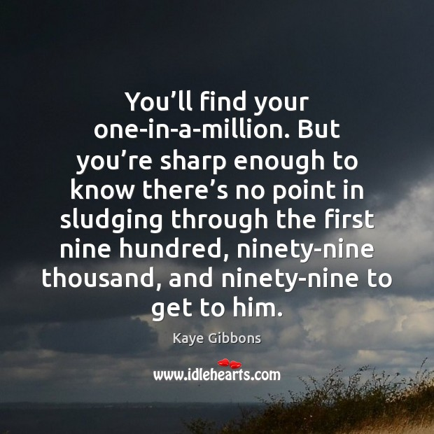 You'll find your one-in-a-million. But you're sharp enough to know Image