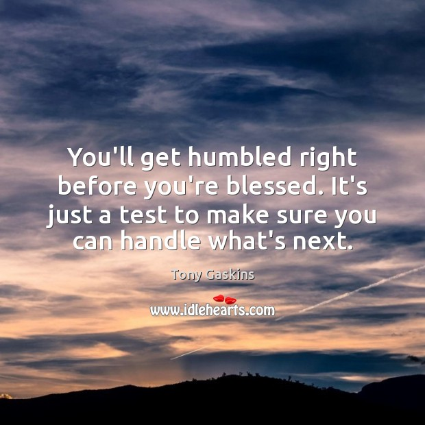You'll get humbled right before you're blessed. It's just a test to Tony Gaskins Picture Quote