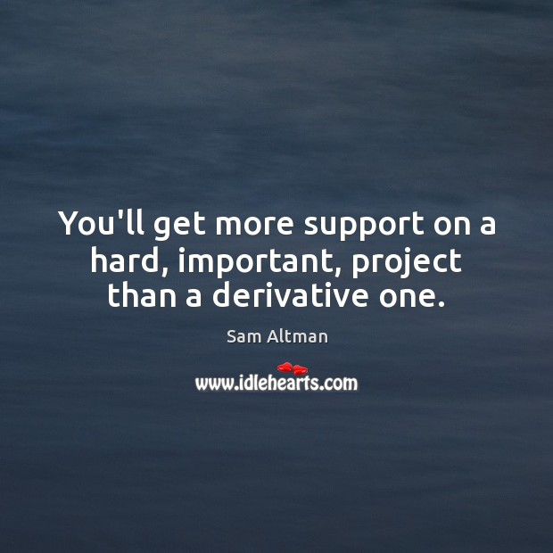 Image, You'll get more support on a hard, important, project than a derivative one.