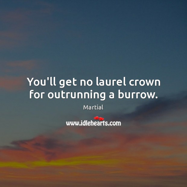 You'll get no laurel crown for outrunning a burrow. Martial Picture Quote