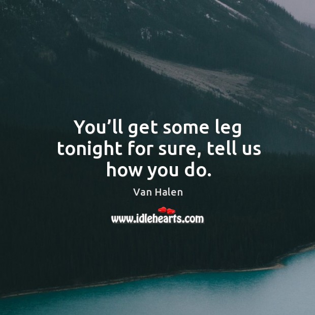 You'll get some leg tonight for sure, tell us how you do. Van Halen Picture Quote