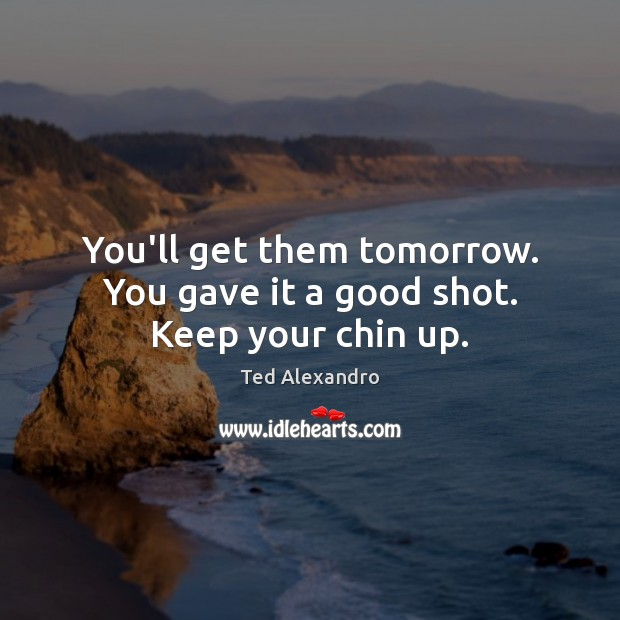 You'll get them tomorrow. You gave it a good shot. Keep your chin up. Image