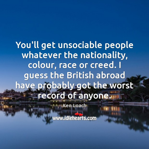 You'll get unsociable people whatever the nationality, colour, race or creed. I Image