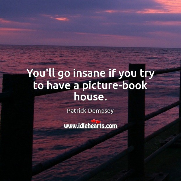 You'll go insane if you try to have a picture-book house. Patrick Dempsey Picture Quote