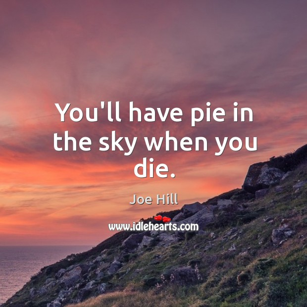 You'll have pie in the sky when you die. Joe Hill Picture Quote