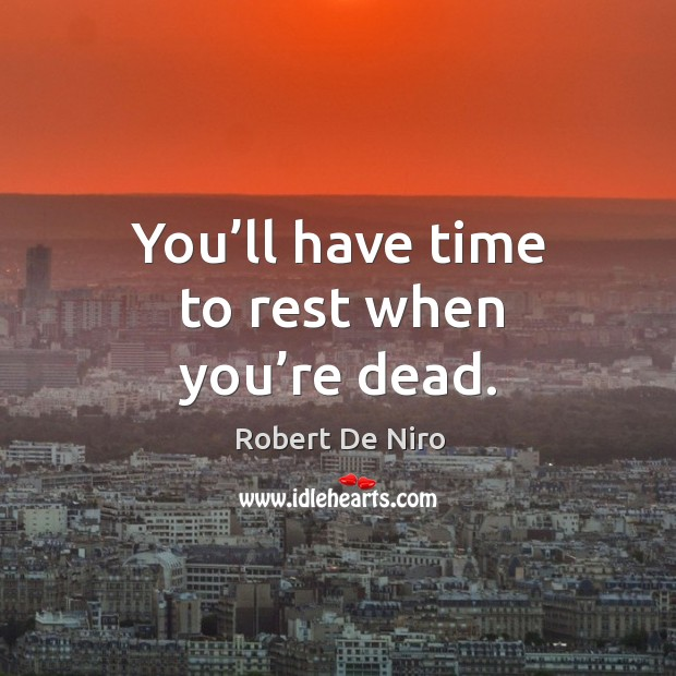 You'll have time to rest when you're dead. Image