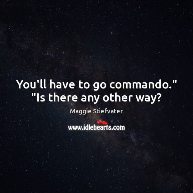 "You'll have to go commando."" ""Is there any other way? Image"