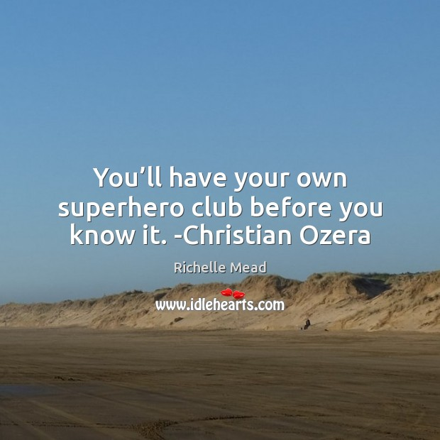 Image, You'll have your own superhero club before you know it. -Christian Ozera