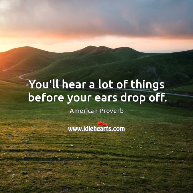 Image, You'll hear a lot of things before your ears drop off.