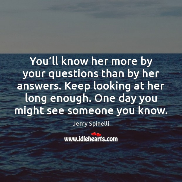 You'll know her more by your questions than by her answers. Jerry Spinelli Picture Quote