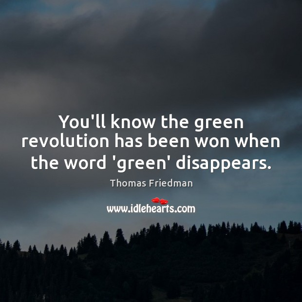 You'll know the green revolution has been won when the word 'green' disappears. Thomas Friedman Picture Quote