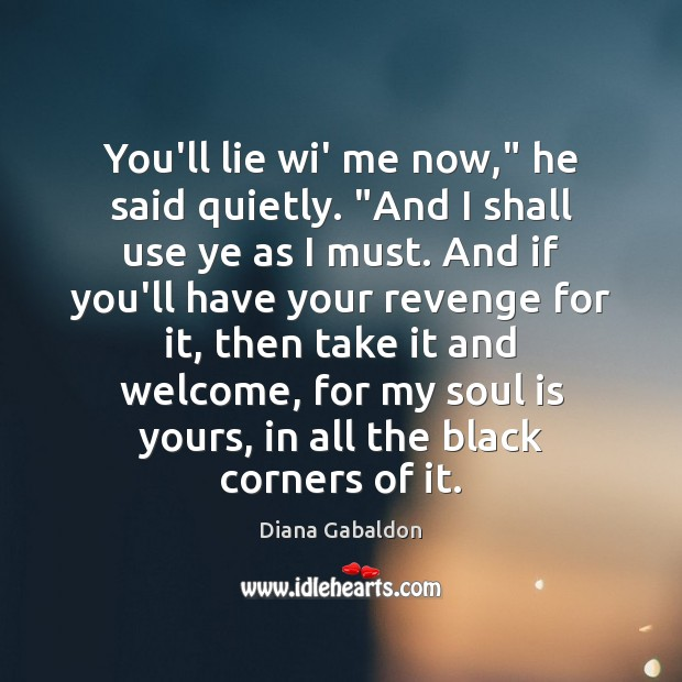 """You'll lie wi' me now,"""" he said quietly. """"And I shall use Diana Gabaldon Picture Quote"""