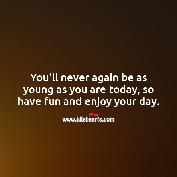 You'll never again be as young as you are today, so have fun. Image