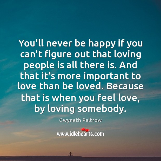 You'll never be happy if you can't figure out that loving people Gwyneth Paltrow Picture Quote