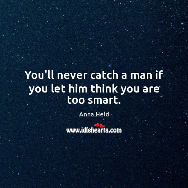 Image, You'll never catch a man if you let him think you are too smart.