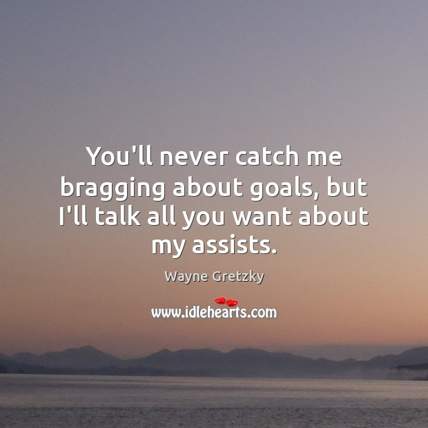 You'll never catch me bragging about goals, but I'll talk all you want about my assists. Wayne Gretzky Picture Quote